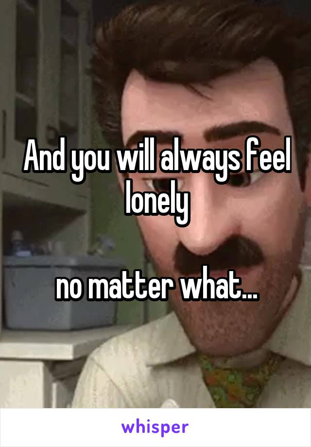 And you will always feel lonely  no matter what...