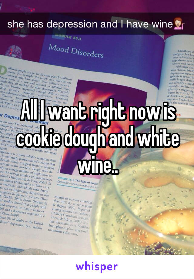 All I want right now is cookie dough and white wine..