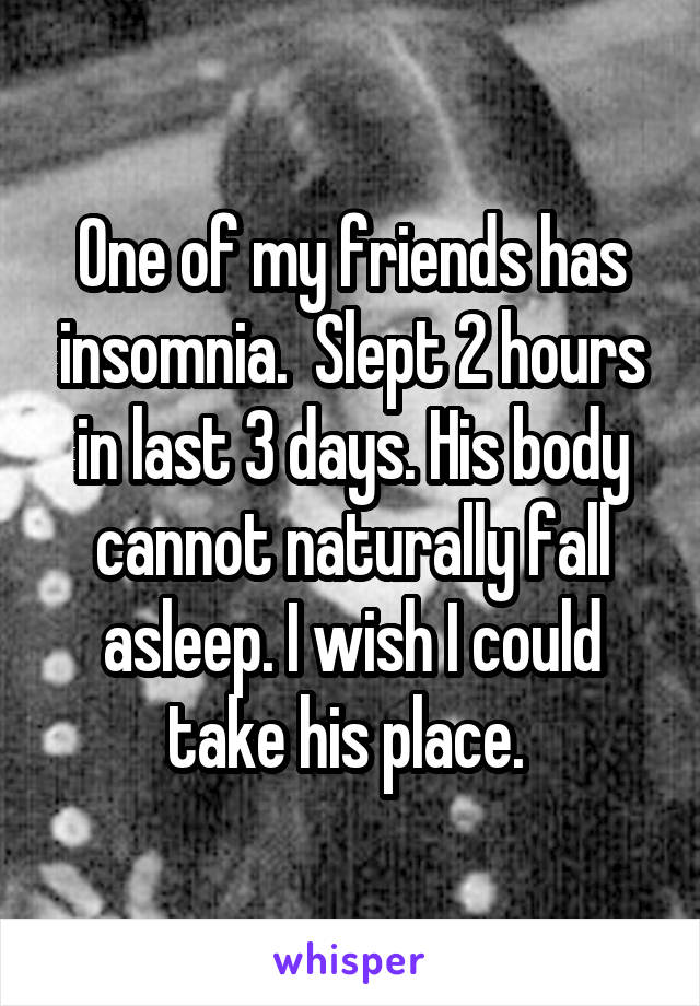 One of my friends has insomnia.  Slept 2 hours in last 3 days. His body cannot naturally fall asleep. I wish I could take his place.