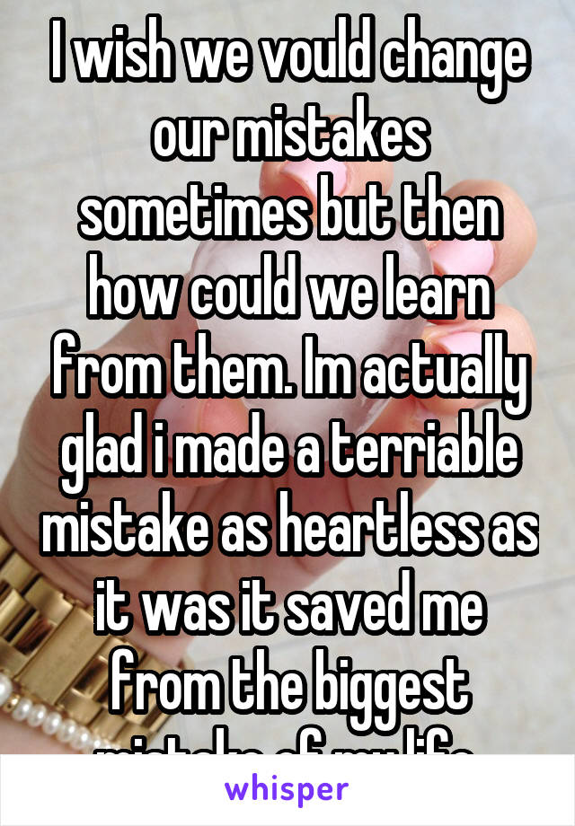 I wish we vould change our mistakes sometimes but then how could we learn from them. Im actually glad i made a terriable mistake as heartless as it was it saved me from the biggest mistake of my life