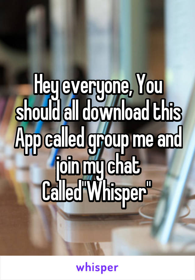 """Hey everyone, You should all download this App called group me and join my chat Called""""Whisper"""""""