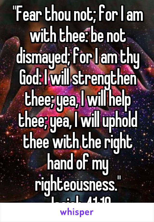 """""""Fear thou not; for I am with thee: be not dismayed; for I am thy God: I will strengthen thee; yea, I will help thee; yea, I will uphold thee with the right hand of my righteousness."""" -Isaiah 41:10"""
