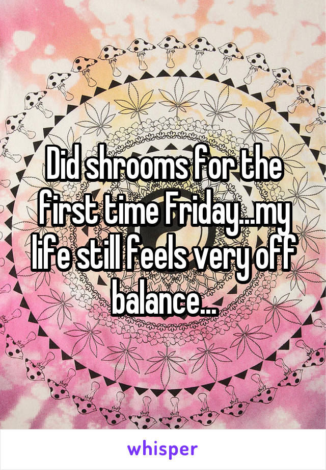 Did shrooms for the first time Friday...my life still feels very off balance...