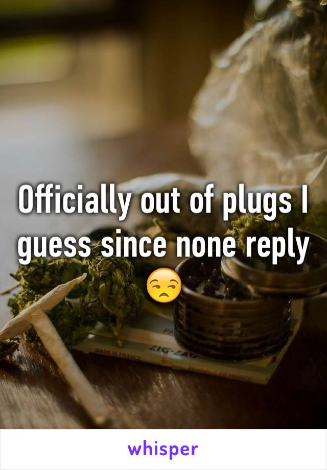 Officially out of plugs I guess since none reply 😒