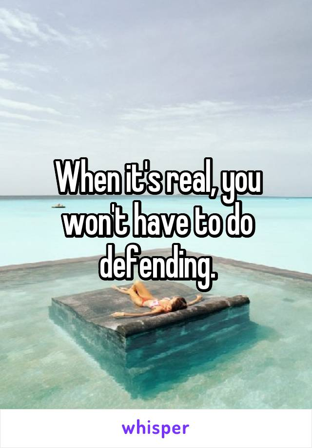 When it's real, you won't have to do defending.