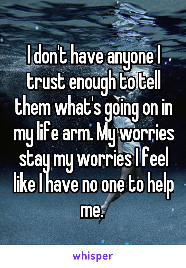 I don't have anyone I trust enough to tell them what's going on in my life arm. My worries stay my worries I feel like I have no one to help me.
