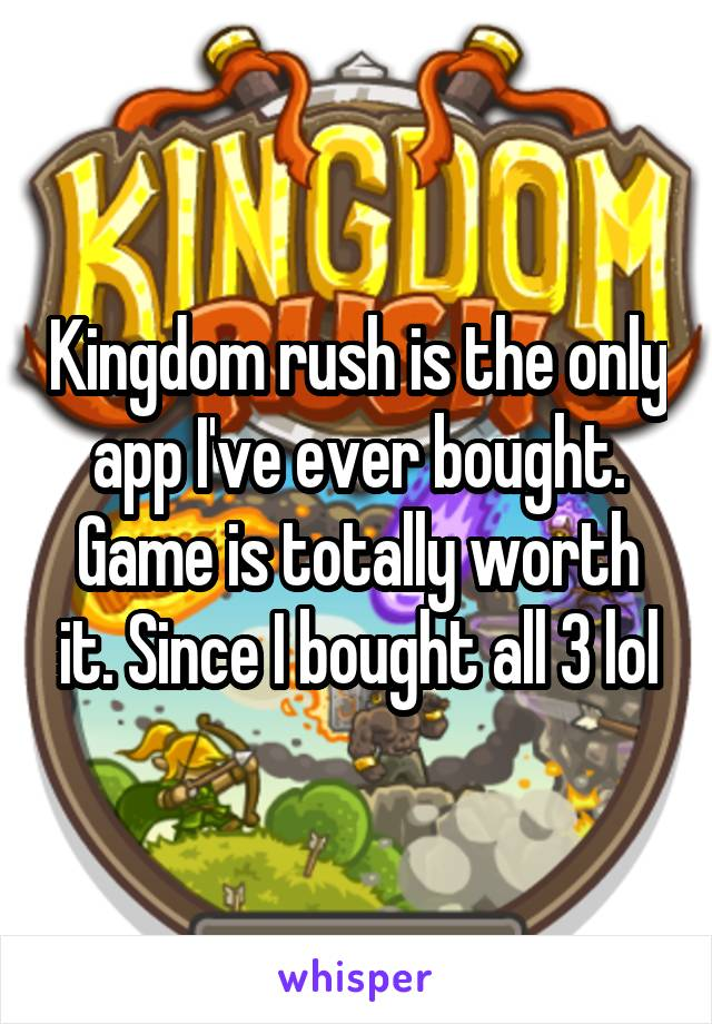 Kingdom rush is the only app I've ever bought. Game is totally worth it. Since I bought all 3 lol