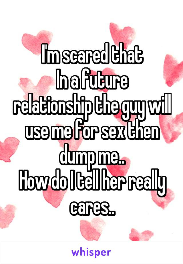 I'm scared that In a future relationship the guy will use me for sex then dump me.. How do I tell her really cares..