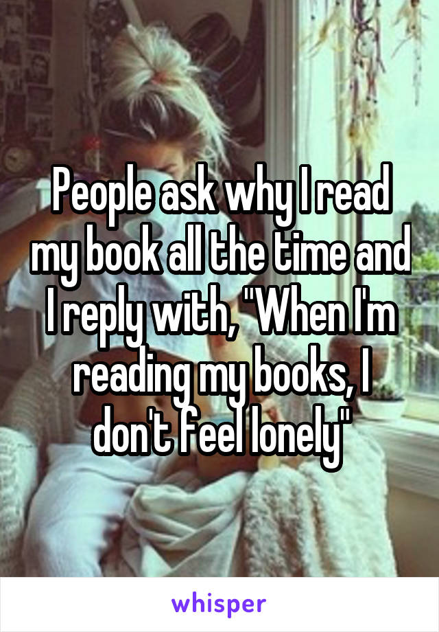 """People ask why I read my book all the time and I reply with, """"When I'm reading my books, I don't feel lonely"""""""