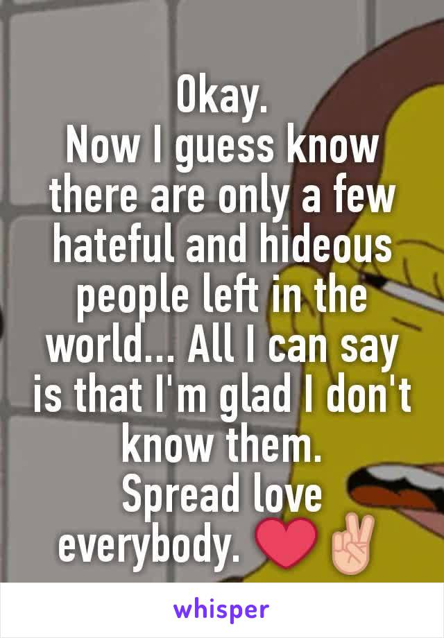 Okay. Now I guess know there are only a few hateful and hideous people left in the world... All I can say is that I'm glad I don't know them. Spread love everybody. ❤✌