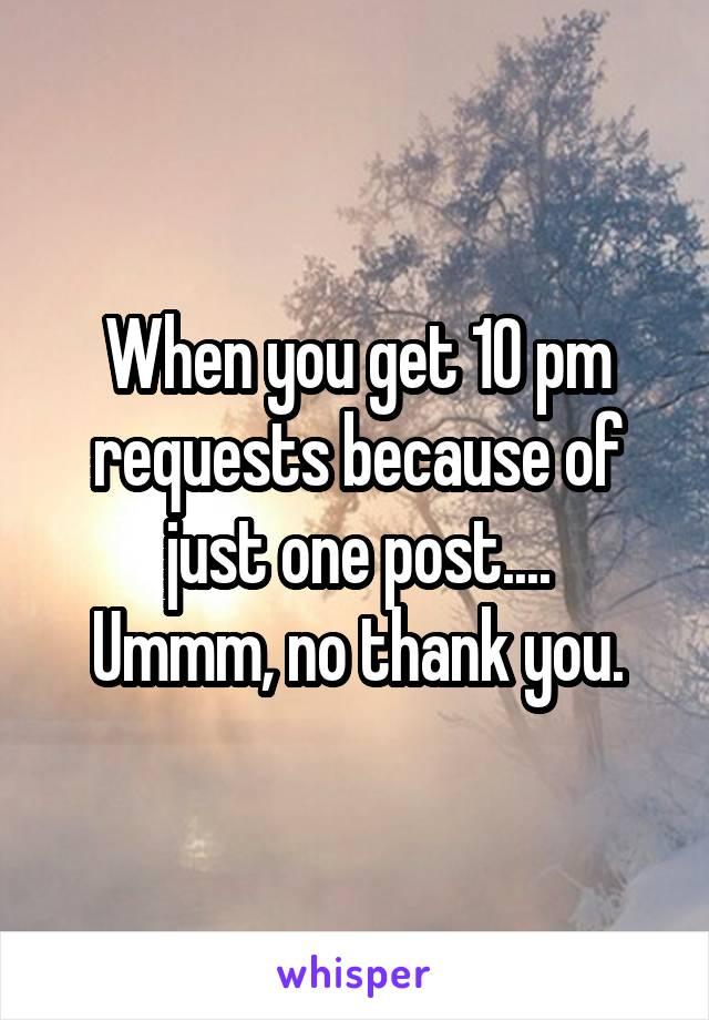 When you get 10 pm requests because of just one post.... Ummm, no thank you.