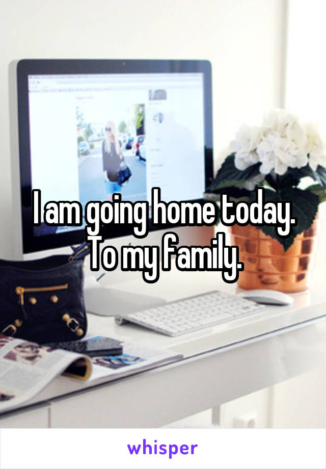 I am going home today. To my family.
