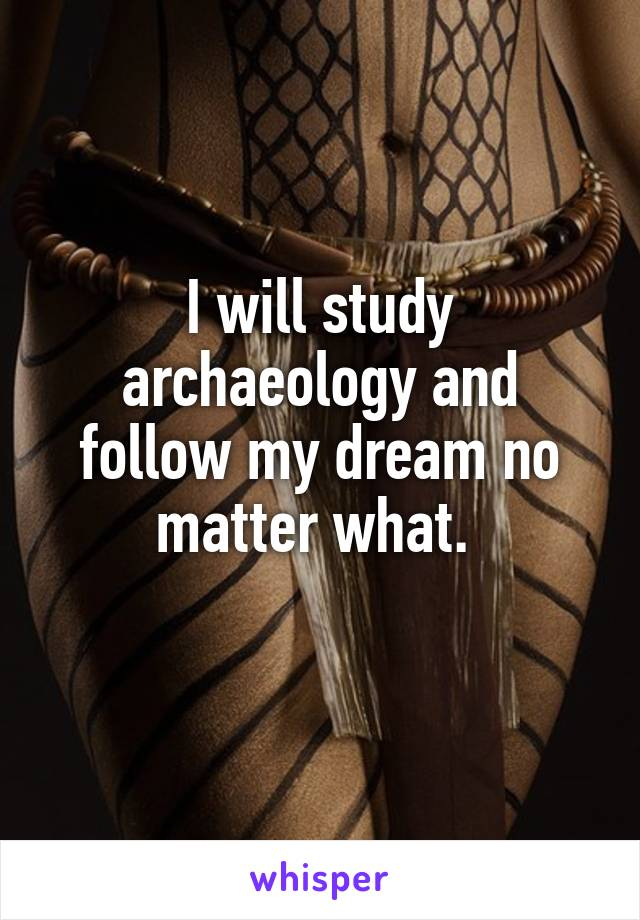 I will study archaeology and follow my dream no matter what.