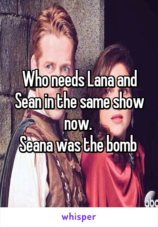 Who needs Lana and Sean in the same show now.  Seana was the bomb