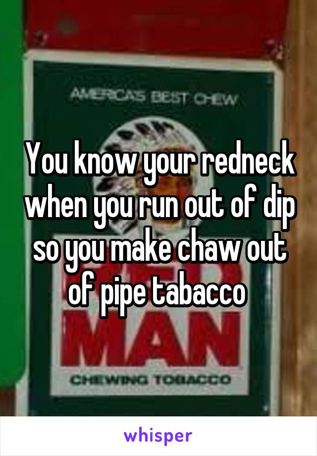 You know your redneck when you run out of dip so you make chaw out of pipe tabacco