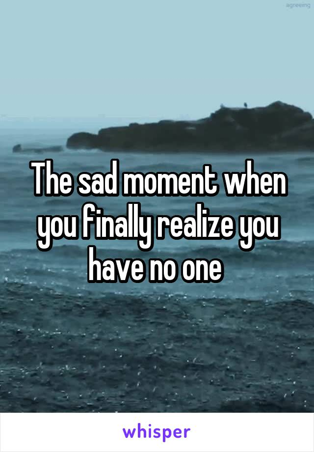 The sad moment when you finally realize you have no one