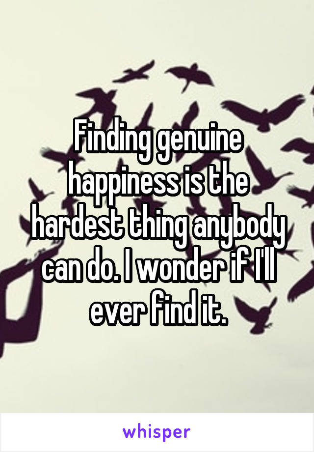 Finding genuine happiness is the hardest thing anybody can do. I wonder if I'll ever find it.