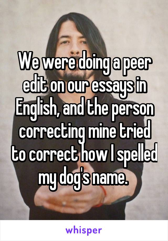Writing Essay Papers We Were Doing A Peer Edit On Our Essays In English And The Person  Correcting Mine  Persuasive Essay Smoking also Essay Review Service We Were Doing A Peer Edit On Our Essays In English And The Person  Perfect Essay Format