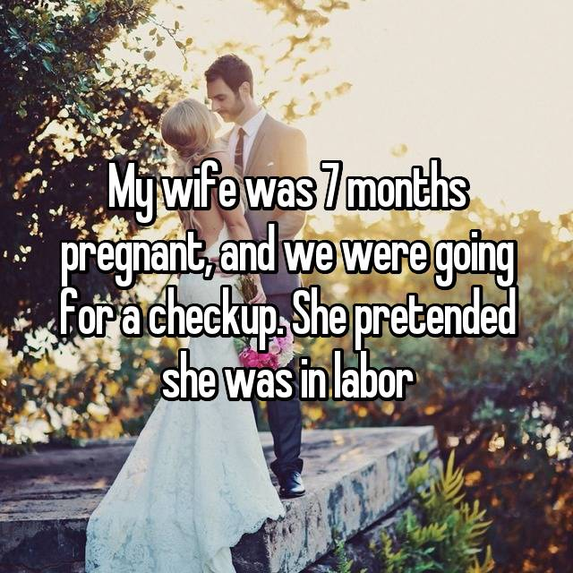My wife was 7 months pregnant, and we were going for a checkup. She pretended she was in labor 😅
