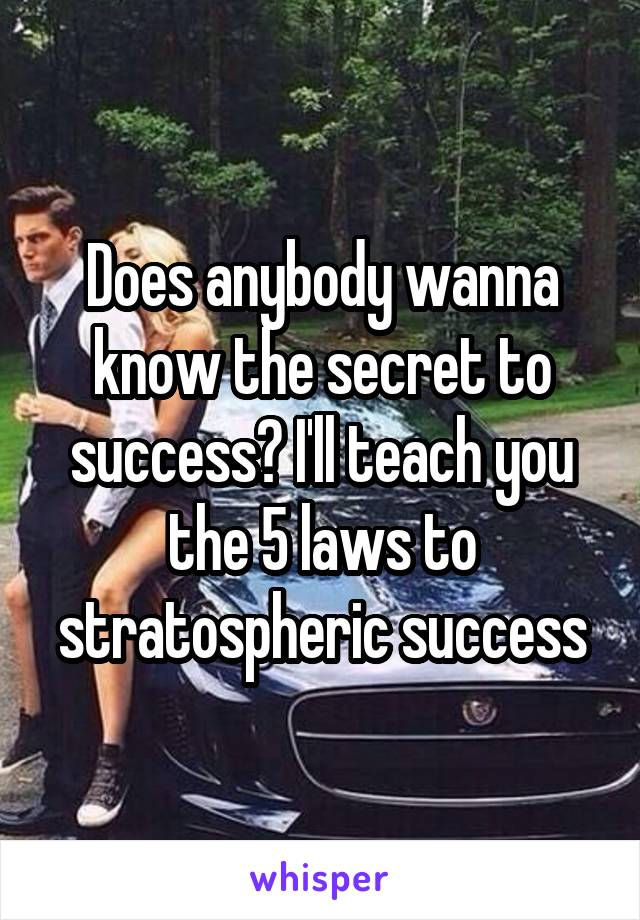 Does anybody wanna know the secret to success? I'll teach you the 5 laws to stratospheric success