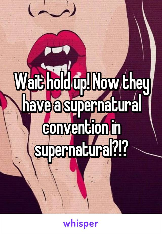 Wait hold up! Now they have a supernatural convention in supernatural?!?
