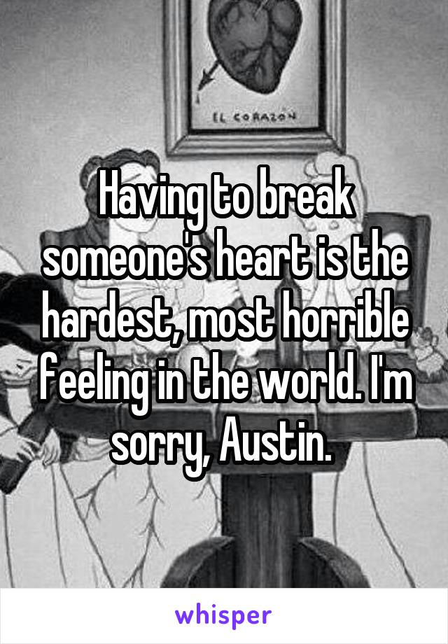 Having to break someone's heart is the hardest, most horrible feeling in the world. I'm sorry, Austin.