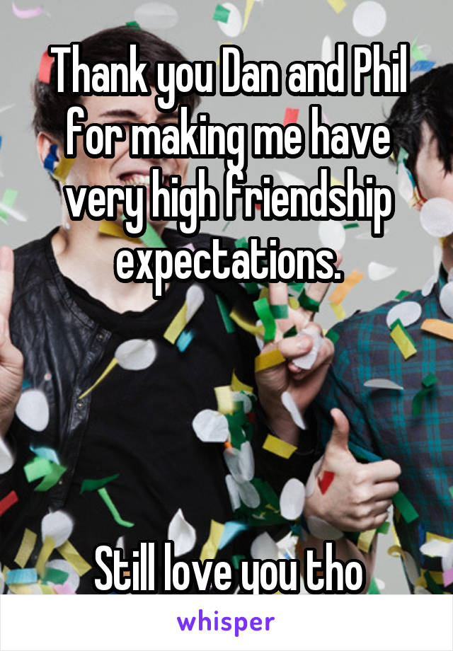 Thank you Dan and Phil for making me have very high friendship expectations.     Still love you tho