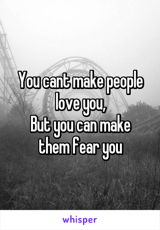 You cant make people love you, But you can make them fear you