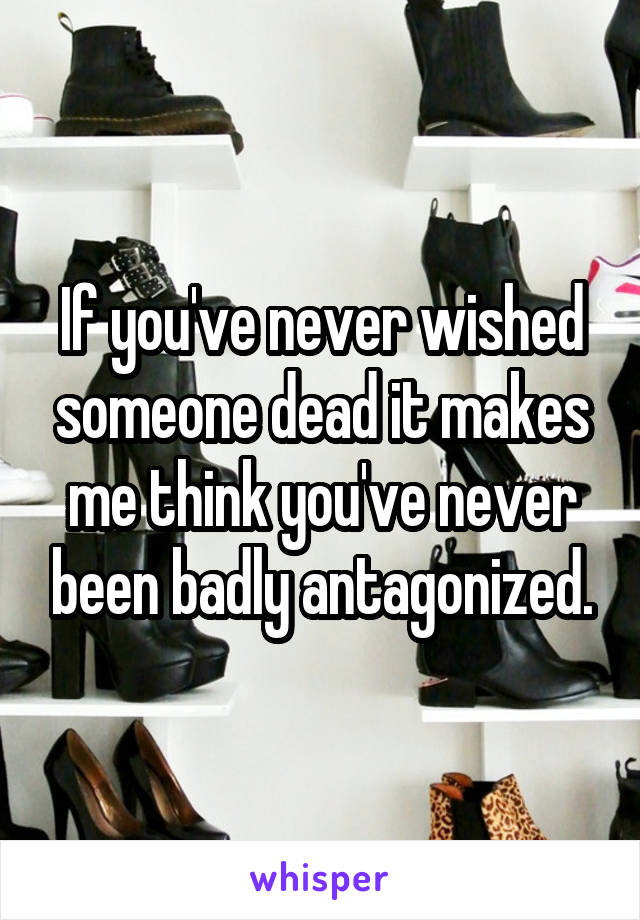 If you've never wished someone dead it makes me think you've never been badly antagonized.