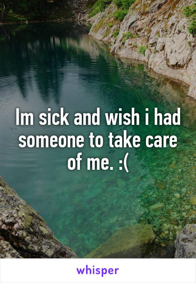 Im sick and wish i had someone to take care of me. :(