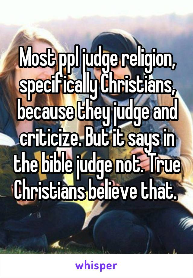 Most ppl judge religion, specifically Christians, because they judge and criticize. But it says in the bible judge not. True Christians believe that.