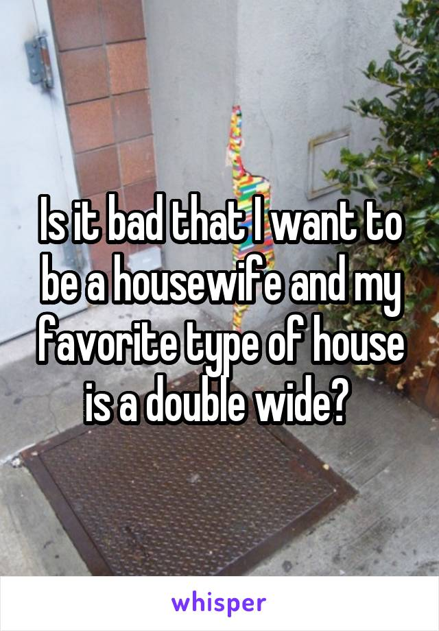 Is it bad that I want to be a housewife and my favorite type of house is a double wide?
