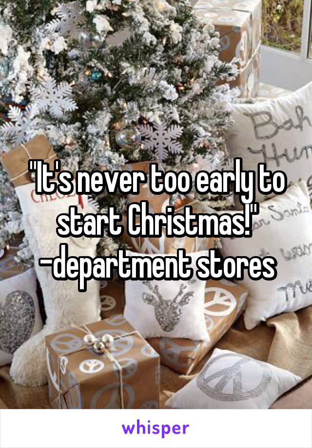 """""""It's never too early to start Christmas!"""" -department stores"""