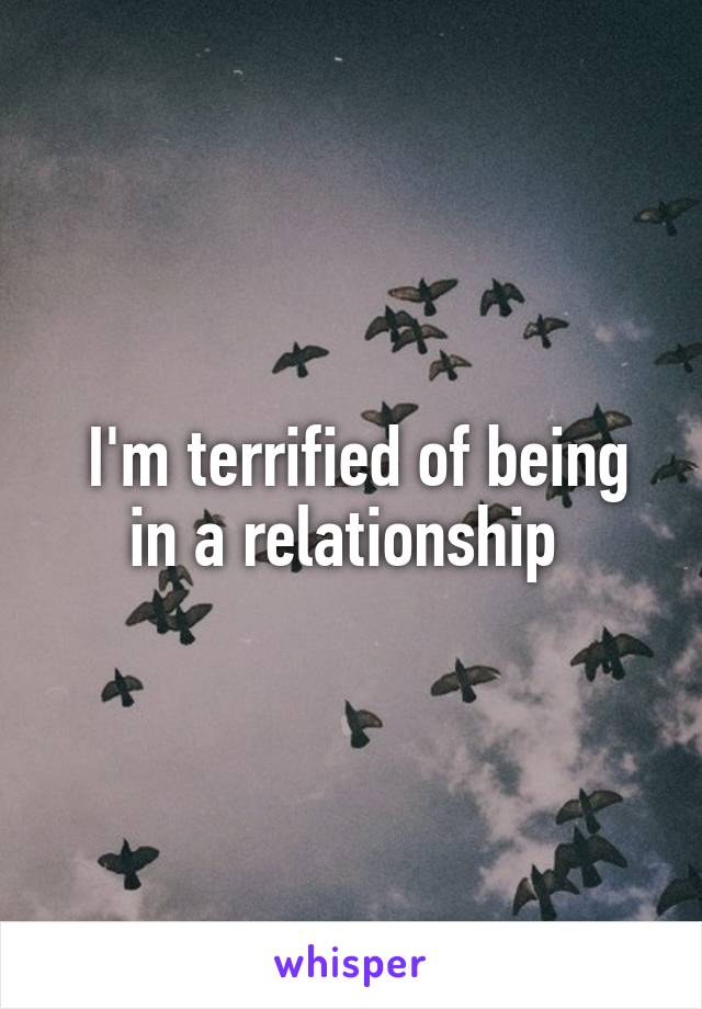 I'm terrified of being in a relationship