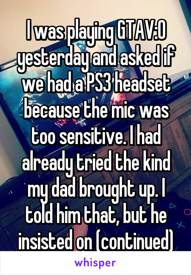 I was playing GTAV:O yesterday and asked if we had a PS3 headset because the mic was too sensitive. I had already tried the kind my dad brought up. I told him that, but he insisted on (continued)