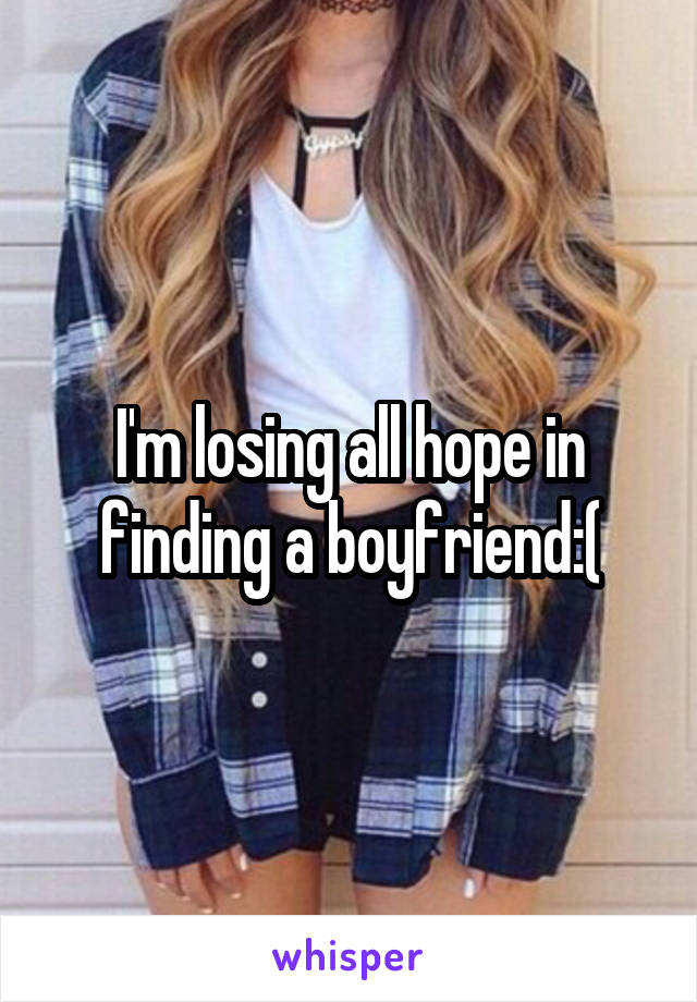 I'm losing all hope in finding a boyfriend:(