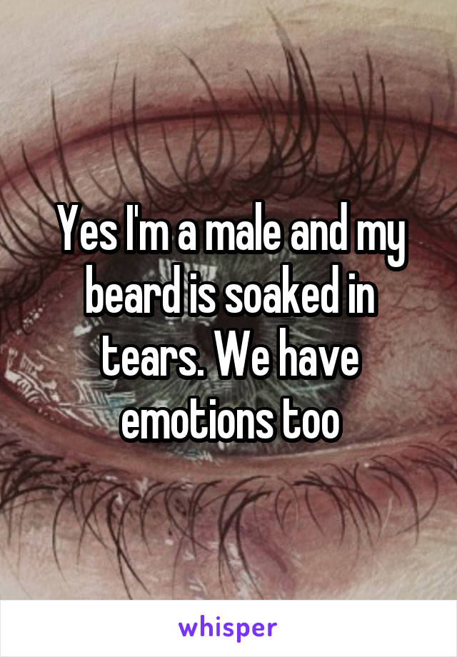 Yes I'm a male and my beard is soaked in tears. We have emotions too