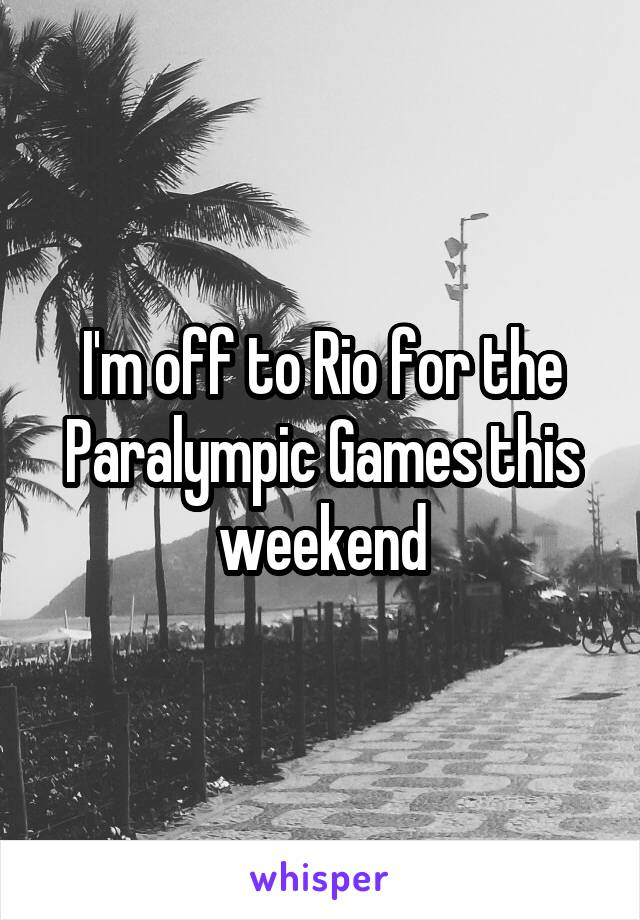 I'm off to Rio for the Paralympic Games this weekend