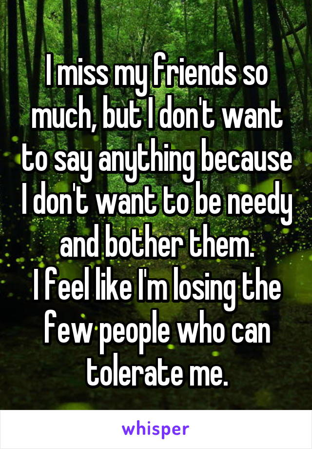I miss my friends so much, but I don't want to say anything because I don't want to be needy and bother them. I feel like I'm losing the few people who can tolerate me.
