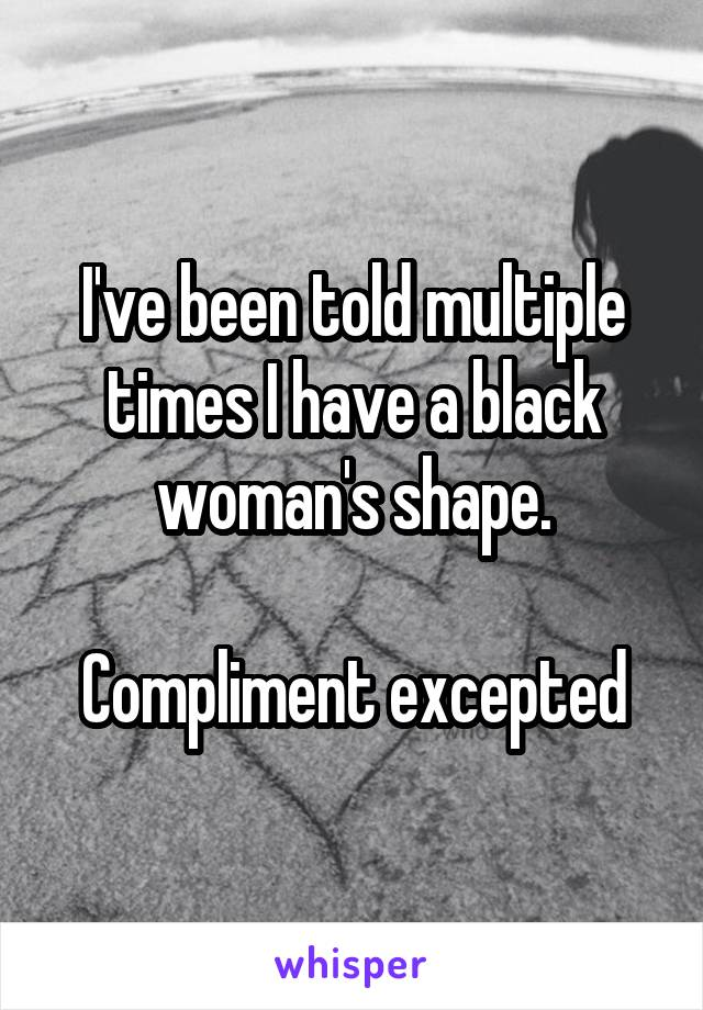 I've been told multiple times I have a black woman's shape.  Compliment excepted