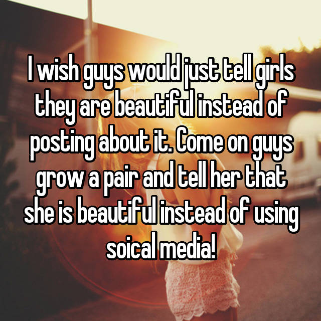 I wish guys would just tell girls they are beautiful instead of posting about it. Come on guys grow a pair and tell her that she is beautiful instead of using soical media!