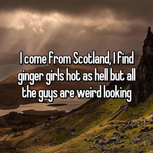 I come from Scotland, I find ginger girls hot as hell but all the guys are weird looking