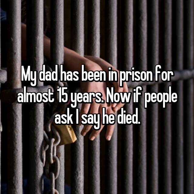 My dad has been in prison for almost 15 years. Now if people ask I say he died.