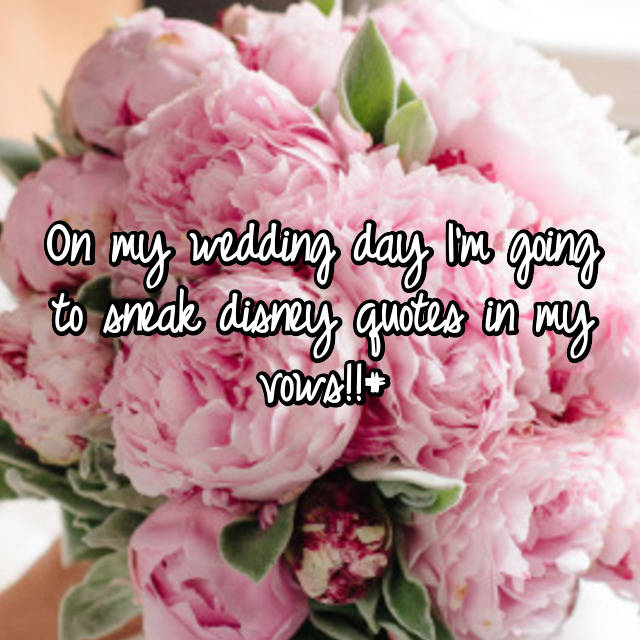 On my wedding day I'm going to sneak disney quotes in my vows!!#