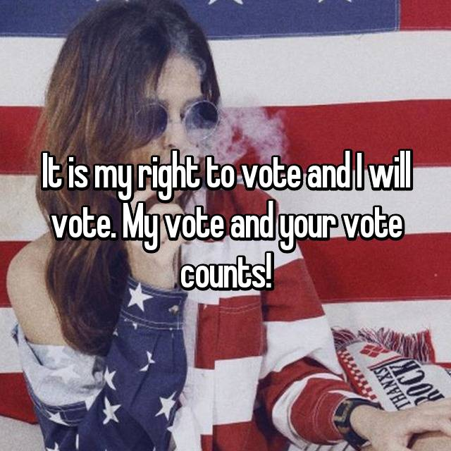 It is my right to vote and I will vote. My vote and your vote counts!