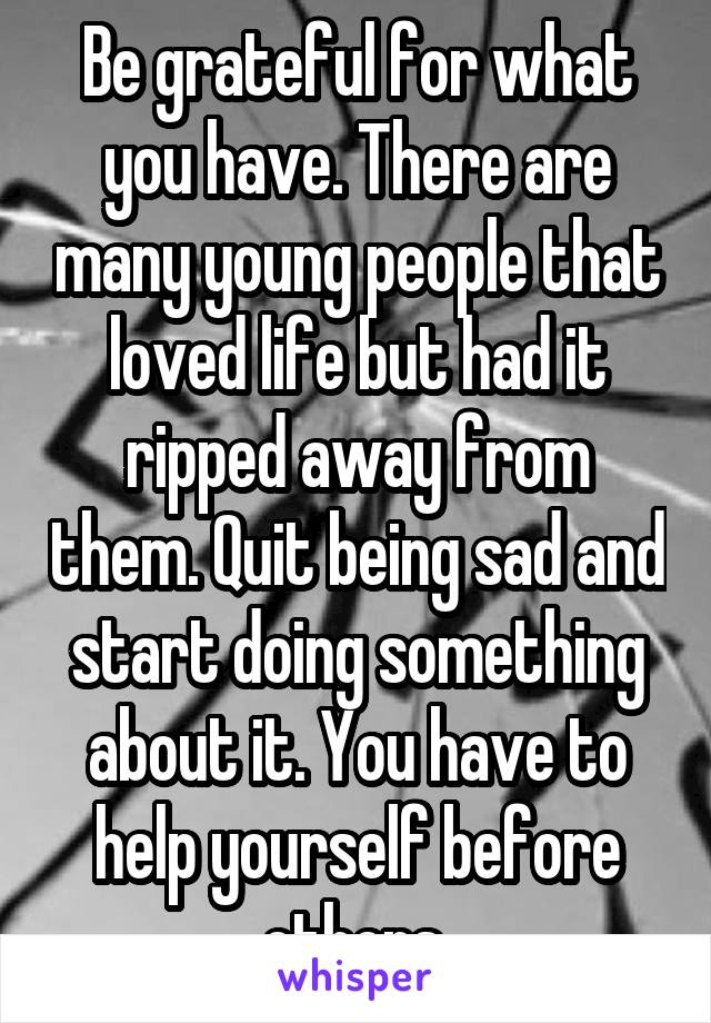 Be grateful for what you have. There are many young people that loved life but had it ripped away from them. Quit being sad and start doing something about it. You have to help yourself before others