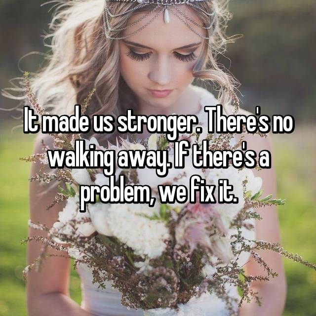 It made us stronger. There's no walking away. If there's a problem, we fix it.