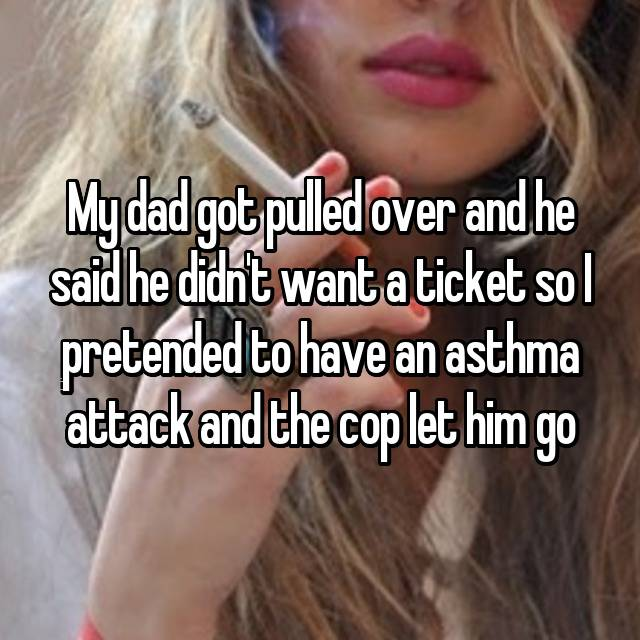My dad got pulled over and he said he didn't want a ticket so I pretended to have an asthma attack and the cop let him go