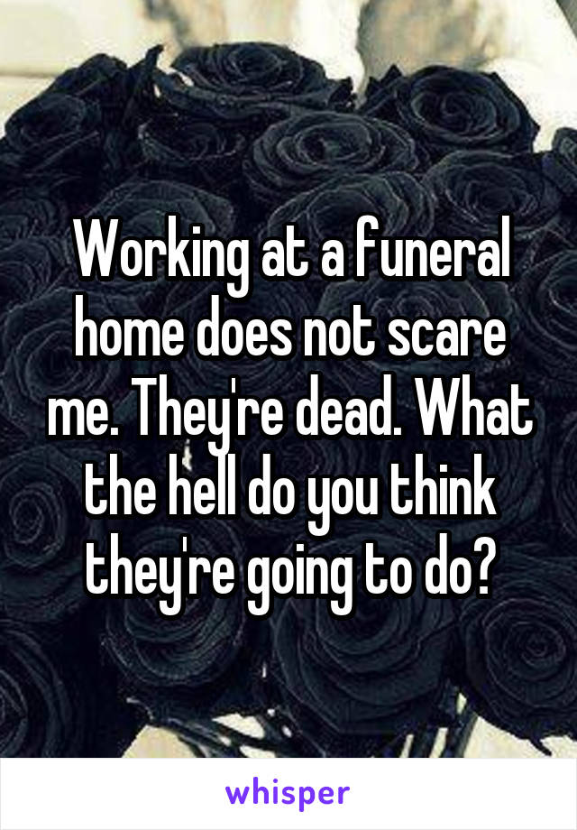 Working at a funeral home does not scare me. They're dead. What the hell do you think they're going to do?