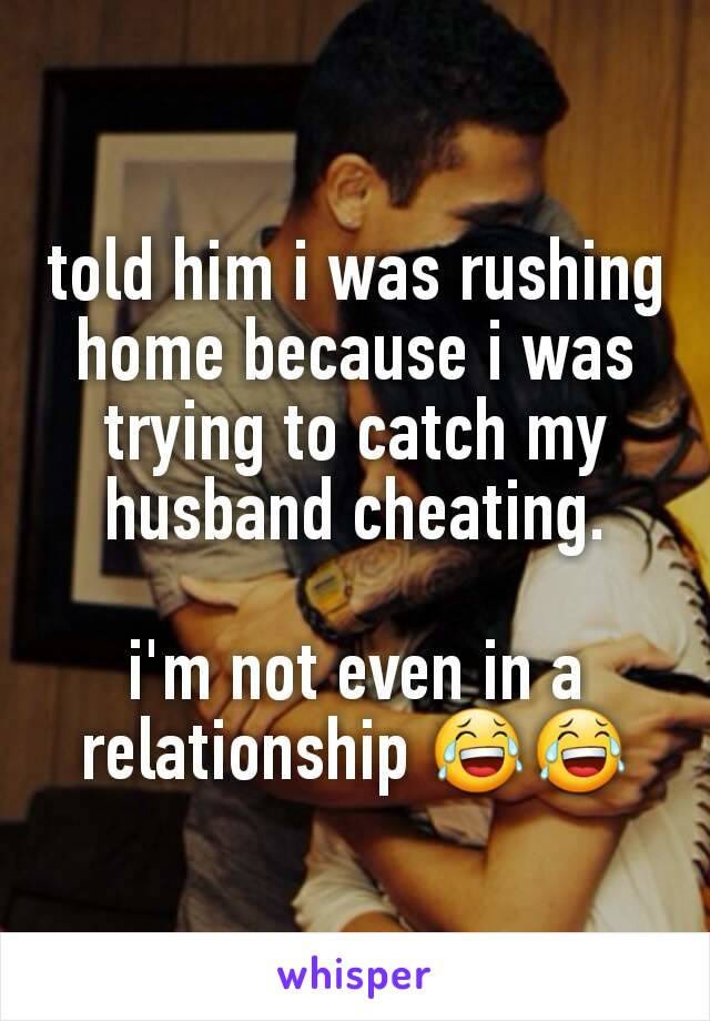 told him i was rushing home because i was trying to catch my husband cheating.  i'm not even in a relationship 😂😂
